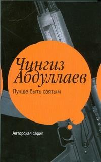 Лучше быть святым Абдуллаев Ч.А.