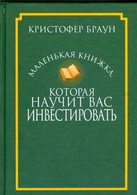 Маленькая книжка,которая научит вас инвестировать Браун К.