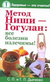 Метод Ниши - Гогулан: все болезни излечимы! Дьяченко С.П., Дьяченко Т.П.