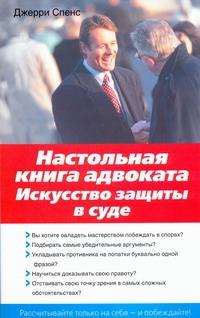 Настольная книга адвоката. Искусство защиты в суде Спенс Дж.