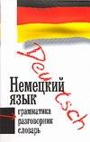 Немецкий язык. Три в одном: грамматика, разговорник, словарь