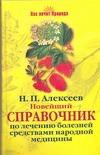 Новейший справочник по лечению болезней средствами народной медицины Алексеев Н.П.