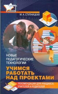 Новые педагогические технологии: учимся работать над проектами Ступницкая М.А.