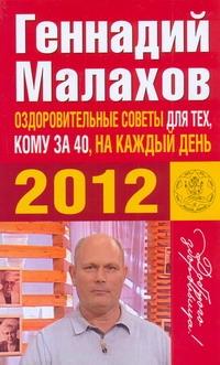 Оздоровительные советы для тех, кому за 40, на каждый день 2012 года Малахов Г.П.