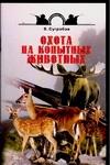 Охота на копытных животных Сугробов В.Ю.