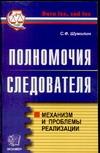 Полномочия следователя. Механизм и проблемы реализации Шумилин С.Ф.