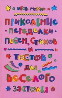 Прикольные переделки песен, стихов и тостов для веселого застолья Мухин И.Г.