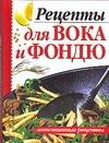 Рецепты для вока и фондю Рыбалка С.В.