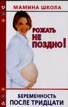 Рожать не поздно! Беременность после тридцати Хорсанд-Мавроматис Д.