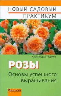 Розы.Основы успешного выращивания Теорина А.И.