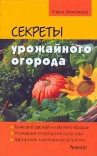 Секреты урожайного огорода Землякова Е.Г.