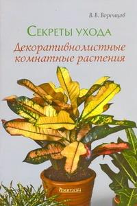 Секреты ухода.Декоративнолистные комнатные растения Воронцов В.В.