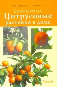 Секреты ухода.Цитрусовые растения в доме Воронцов В.В., Улейская Л.И.