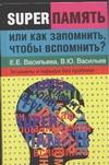 Суперпамять, или как запомнить, чтобы вспомнить? Васильев В.Ю., Васильева Е.Е.