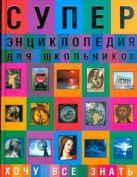 Суперэнциклопедия для школьников. Хочу все знать