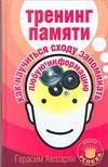 Тренинг памяти. Как научиться сходу запоминать любую информацию Авшарян Г.Э.