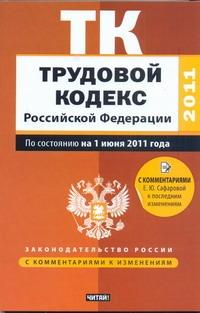 Трудовой кодекс Российской Федерации. По состоянию на 1 июня 2011 года Сафарова Е.Ю.