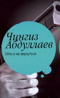 Уйти и не вернуться Абдуллаев Ч.А.