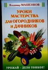 Уроки мастерства для огородников и дачников Машенков В.