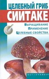 Целебный гриб сиитаке. Выращивание, применение, целебные свойства Морозов А.И.