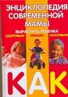 Энциклопедия современной мамы. Вырастить ребенка здоровым, умным, красивым. Как?