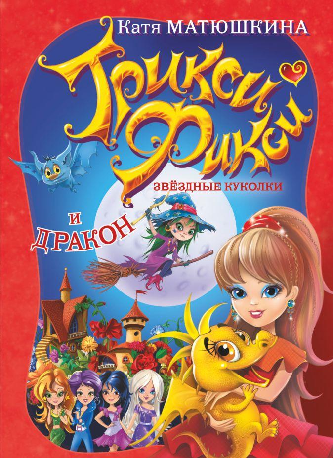 Катя Матюшкина - Трикси-Фикси. Звездные куколки и дракон обложка книги