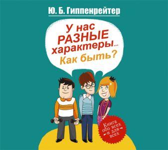 Гиппенрейтер Ю.Б. - У нас разные характеры... Как быть? (на CD диске) обложка книги