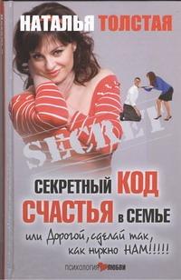 Секретный код счастья в семье, или Дорогой, сделай так, как нужно нам! Толстая Наталья