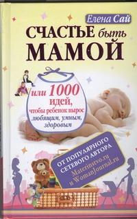 Счастье быть мамой, или 1000 идей, чтобы ребенок вырос любящим, умным, здоровым Сай Елена