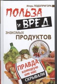 Польза и вред знакомых продуктов Подопригора Игорь