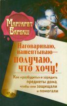 Барбаш Маргарет - Наговариваю, нашептываю - получаю, что хочу! Как разбудить и зарядить предметы дома, чтобы они защищали и помогали' обложка книги