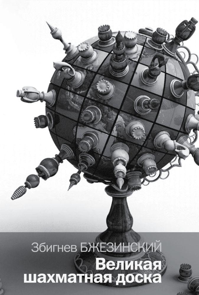 Збигнев Бжезинский - Великая шахматная доска: господство Америки и его геостратегические императивы обложка книги