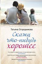Т. Огородникова - Скажи что-нибудь хорошее' обложка книги