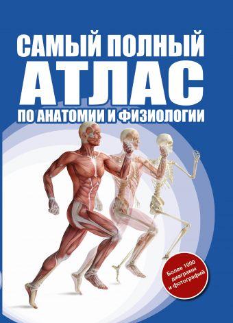 Самый полный атлас по анатомии и физиологии Абрахамс П.