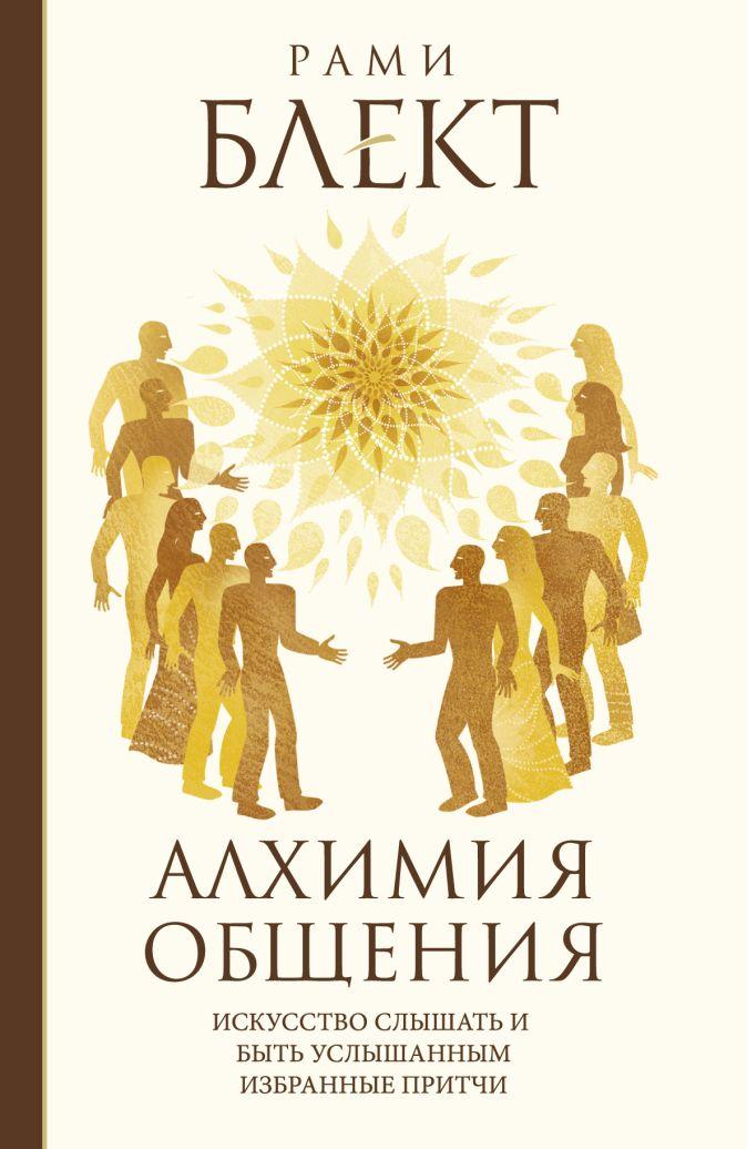 Блект Рами - Алхимия общения. Искусство слышать и быть услышанным. Избранные притчи обложка книги