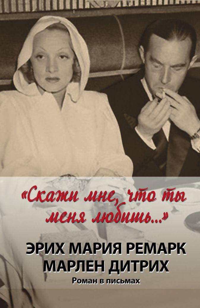"""Дитрих Марлен, Ремарк Э.М. - """"Скажи мне, что ты меня любишь..."""" обложка книги"""