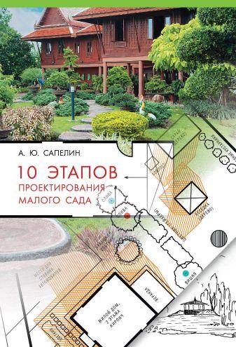 Сапелин А.Ю. - 10 этапов проектирования малого сада обложка книги