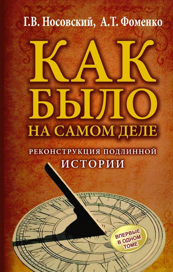 КАК БЫЛО на самом деле. Реконструкция подлинной истории Носовский Г.В., Фоменко А.Т.