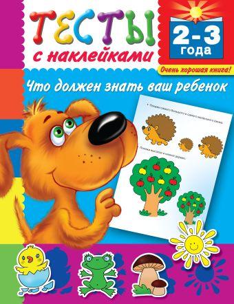 Тесты с наклейками. Что должен знать ваш ребенок. 2-3 года Дмитриева В.Г.