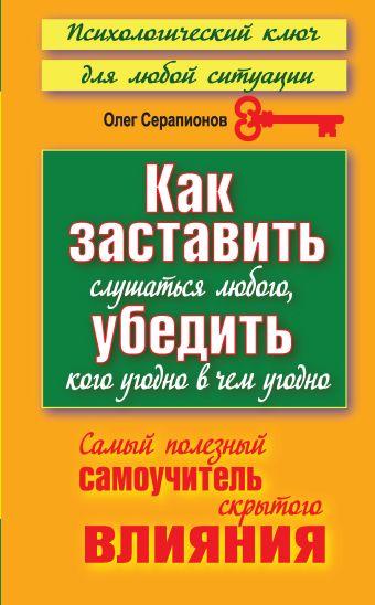Как заставить слушаться любого, убедить кого угодно в чем угодно Серапионов Олег