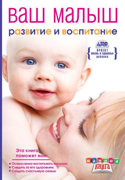 Ваш малыш от рождения до года. Развитие и воспитание ребенка до года - фото 1