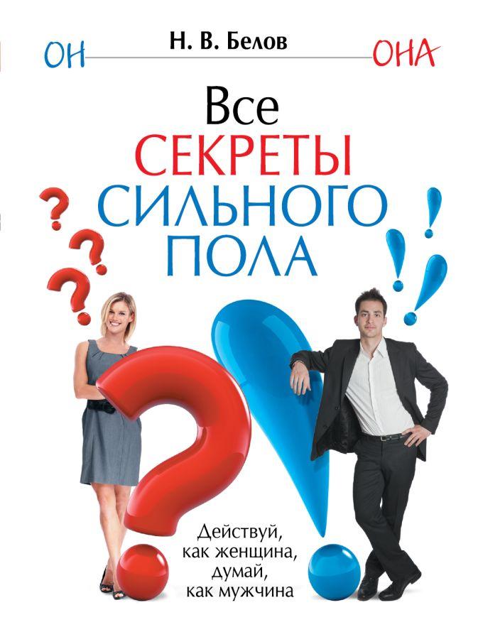 Н.В. Белов - Все секреты сильного пола. Действуй как женщина, думай как мужчина обложка книги