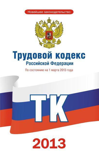 Трудовой кодекс Российской Федерации по состоянию на 1 марта 2013 года - фото 1