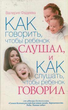 Как говорить, чтобы ребенок слушал, и Как слушать, чтобы ребенок говорил. Особенности общения с ребенком от года до 7 лет