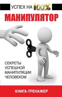 Манипулятор, книга-тренажер. Секреты успешной манипуляции человеком