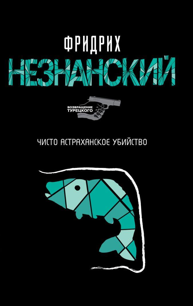 Незнанский Ф. Е. - Чисто астраханское убийство обложка книги