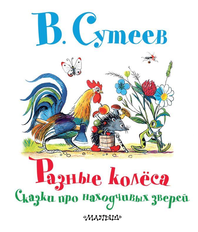 Сутеев В.Г. - Разные колёса. Сказки про находчивых зверей обложка книги
