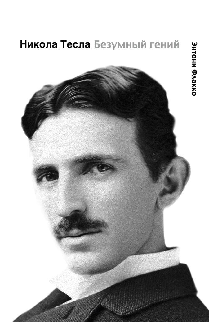Никола Тесла. Безумный гений Флакко Э.