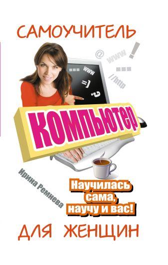 Ирина Ремнева - Компьютер. Самоучитель для женщин. Научилась сама, научу и вас! обложка книги
