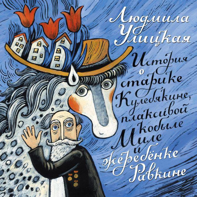Улицкая Л.Е. - Истории о старике Кулебякине, плаксивой кобыле Миле и Жеребёнке Равкине обложка книги